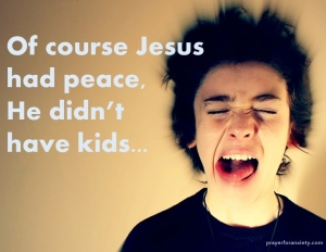 Of course Jesus had peace, he didn't have kids
