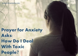 Prayer for Anxiety Asks How Do I Deal With Toxic People